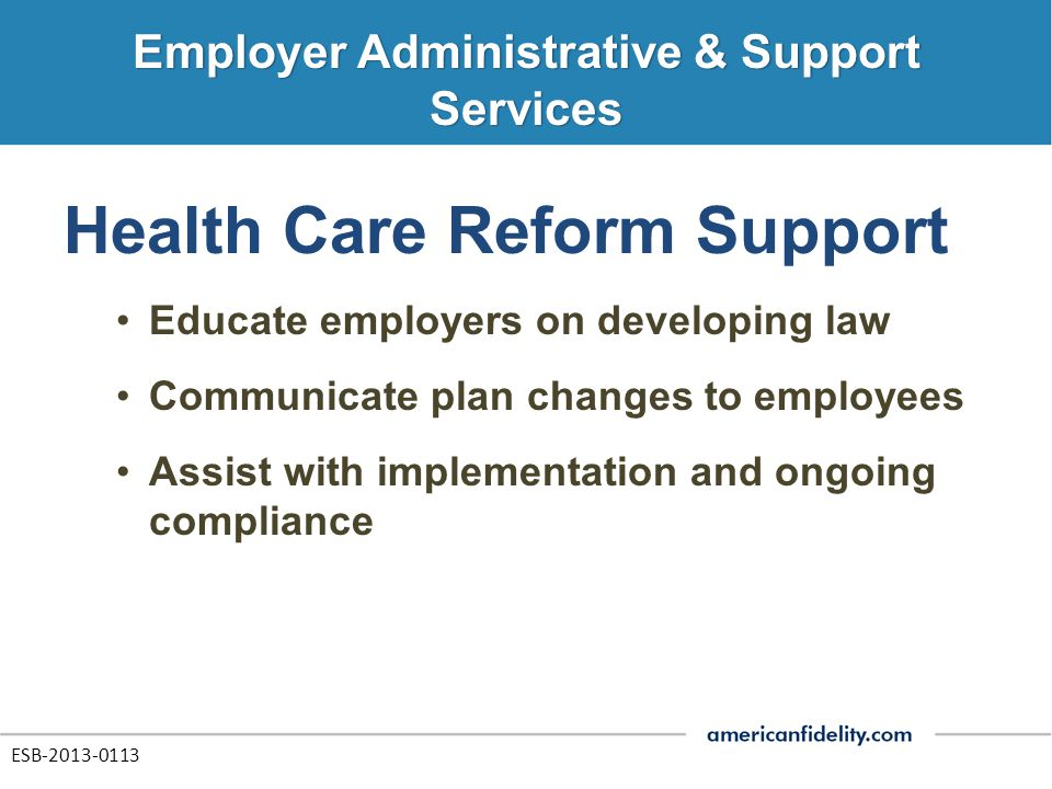 Health Care Reform Support Educate employers on developing law Communicate plan changes to employees Assist with implementation and ongoing compliance