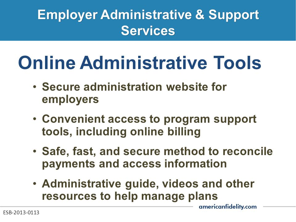 Online Administrative Tools Secure administration website for employers Convenient access to program support tools, including online billing Safe, fast, and secure method to reconcile payments and access information Administrative guide, videos and other resources to help manage plans ESB-2013-0113