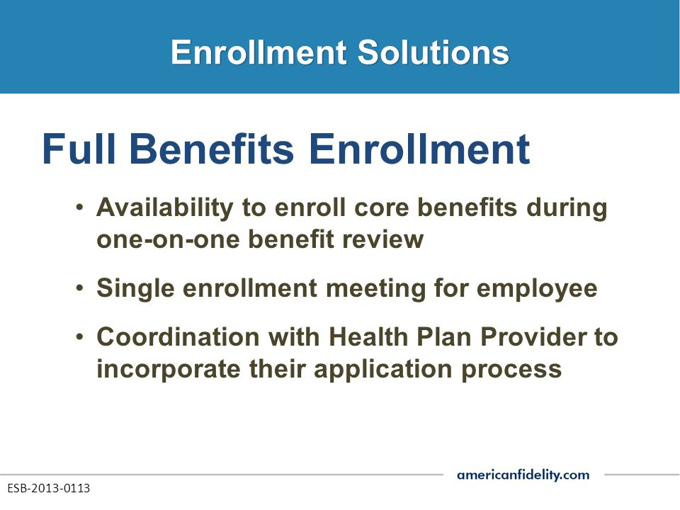 Full Benefits Enrollment Availability to enroll core benefits during one-on-one benefit review Single enrollment meeting for employee Coordination with Health Plan Provider to incorporate their application process ESB-2013-0113
