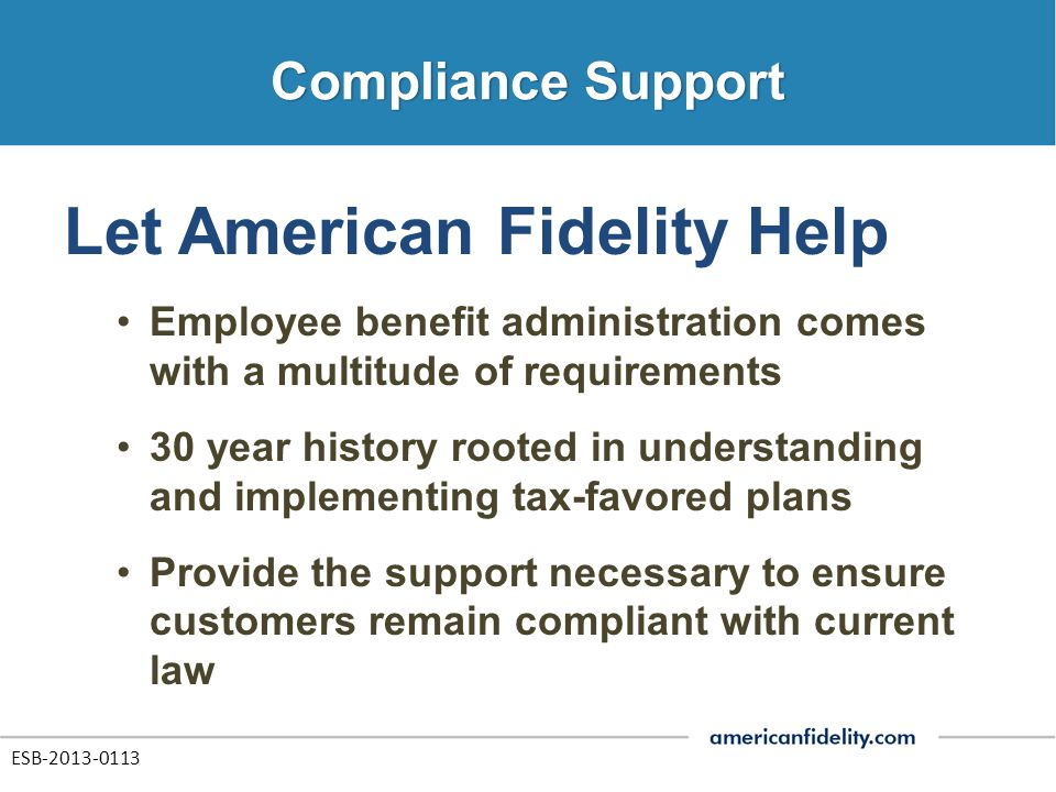 Let American Fidelity Help Employee benefit administration comes with a multitude of requirements 30 year history rooted in understanding and implementing tax-favored plans Provide the support necessary to ensure customers remain compliant with current law ESB-2013-0113