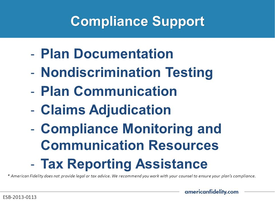 ‐ Plan Documentation ‐ Nondiscrimination Testing ‐ Plan Communication ‐ Claims Adjudication ‐ Compliance Monitoring and Communication Resources ‐ Tax Reporting Assistance * American Fidelity does not provide legal or tax advice.