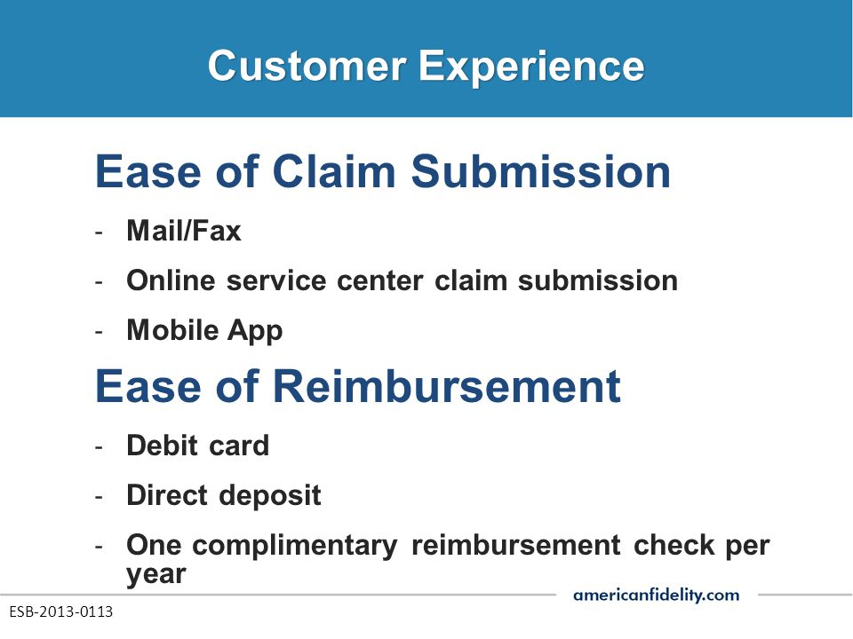 Ease of Claim Submission ‐ Mail/Fax ‐ Online service center claim submission ‐ Mobile App Ease of Reimbursement ‐ Debit card ‐ Direct deposit ‐ One co