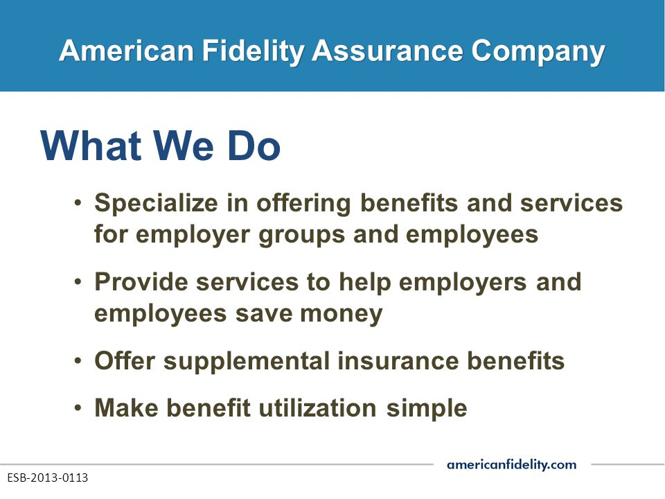 What We Do Specialize in offering benefits and services for employer groups and employees Provide services to help employers and employees save money Offer supplemental insurance benefits Make benefit utilization simple ESB-2013-0113