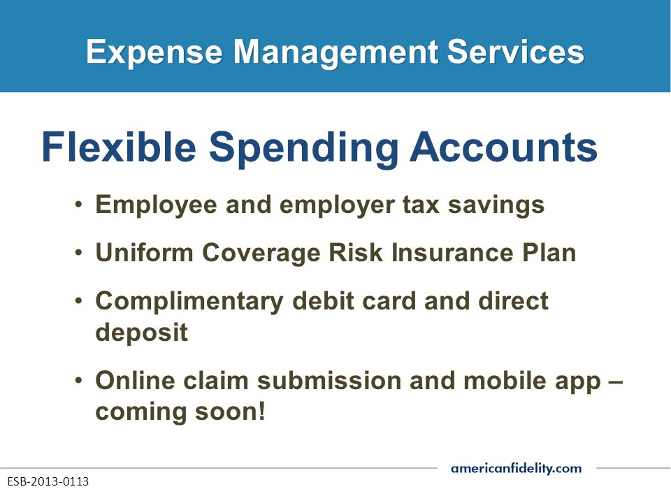 Flexible Spending Accounts Employee and employer tax savings Uniform Coverage Risk Insurance Plan Complimentary debit card and direct deposit Online claim submission and mobile app – coming soon.