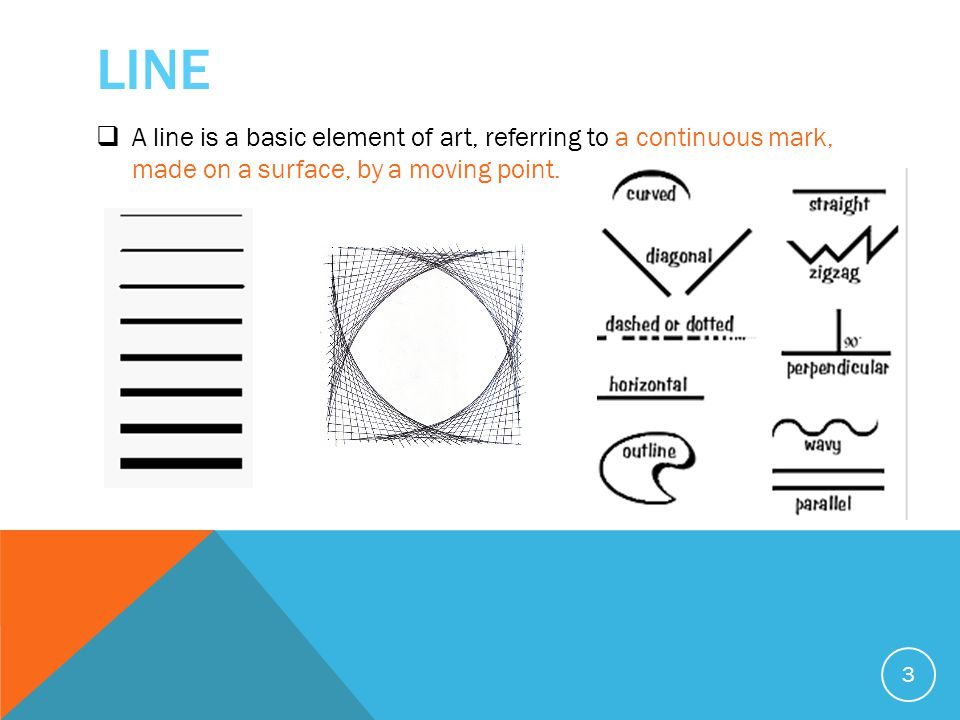 LINE  A line is a basic element of art, referring to a continuous mark, made on a surface, by a moving point.