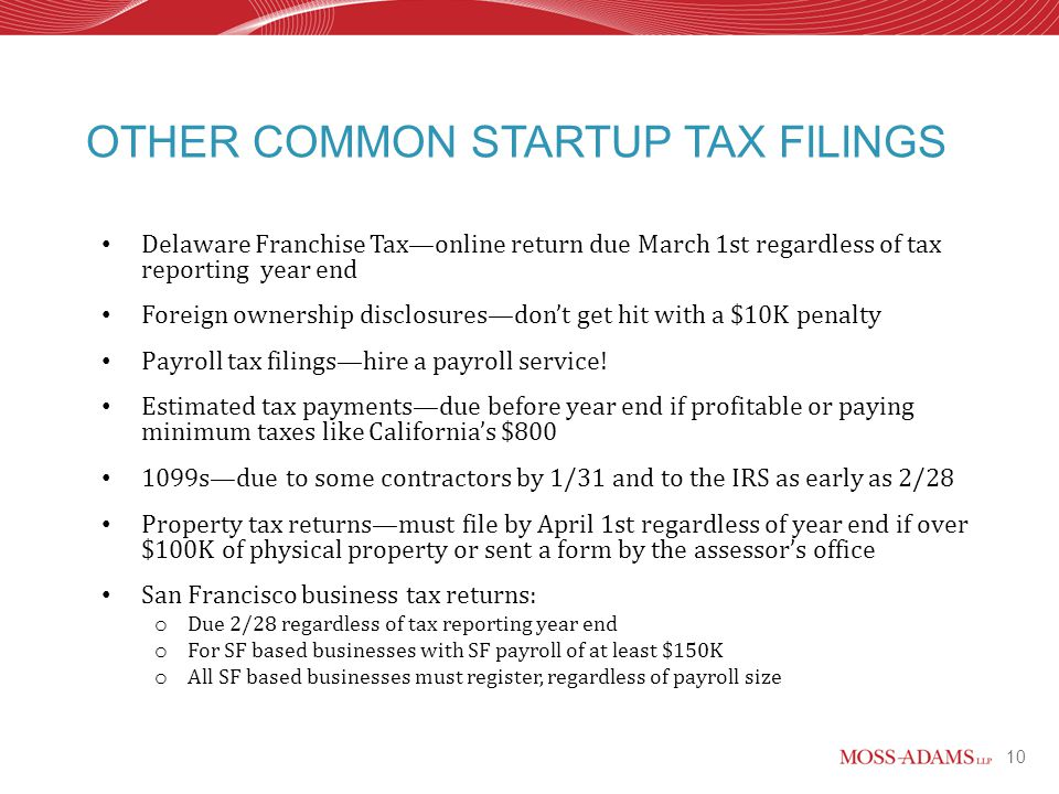10 OTHER COMMON STARTUP TAX FILINGS Delaware Franchise Tax—online return due March 1st regardless of tax reporting year end Foreign ownership disclosures—don't get hit with a $10K penalty Payroll tax filings—hire a payroll service.
