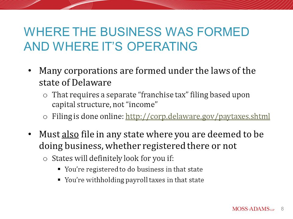 8 Many corporations are formed under the laws of the state of Delaware o That requires a separate franchise tax filing based upon capital structure, not income o Filing is done online: http://corp.delaware.gov/paytaxes.shtmlhttp://corp.delaware.gov/paytaxes.shtml Must also file in any state where you are deemed to be doing business, whether registered there or not o States will definitely look for you if:  You're registered to do business in that state  You're withholding payroll taxes in that state WHERE THE BUSINESS WAS FORMED AND WHERE IT'S OPERATING
