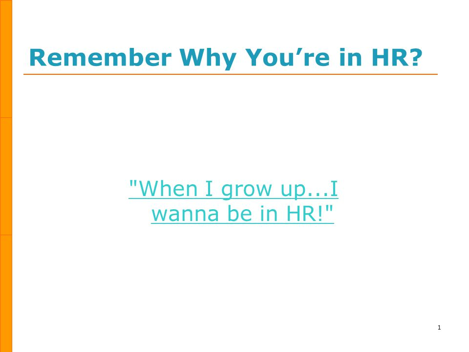 Remember Why You're in HR 1 When I grow up...I wanna be in HR!
