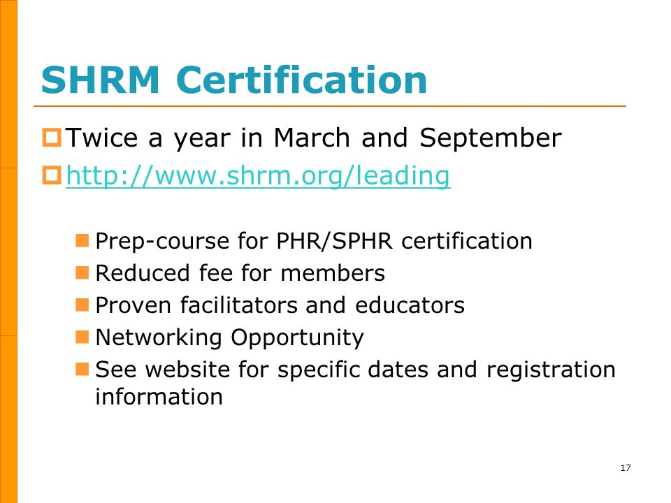 SHRM Certification  Twice a year in March and September  http://www.shrm.org/leading http://www.shrm.org/leading Prep-course for PHR/SPHR certification Reduced fee for members Proven facilitators and educators Networking Opportunity See website for specific dates and registration information 17