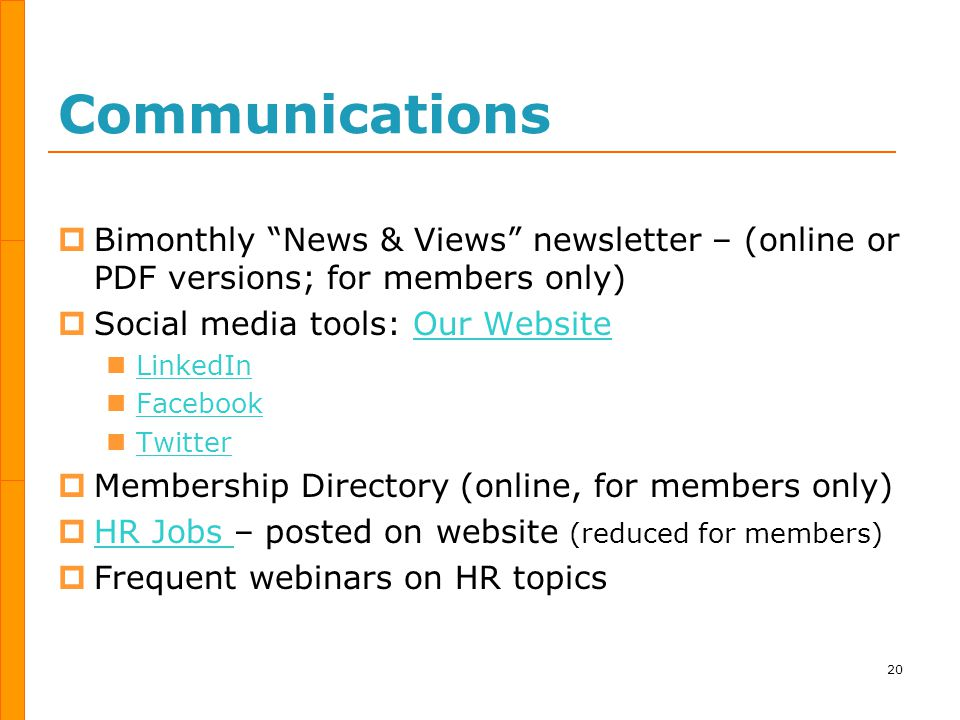 Communications  Bimonthly News & Views newsletter – (online or PDF versions; for members only)  Social media tools: Our WebsiteOur Website LinkedIn Facebook Twitter  Membership Directory (online, for members only)  HR Jobs – posted on website (reduced for members) HR Jobs  Frequent webinars on HR topics 20