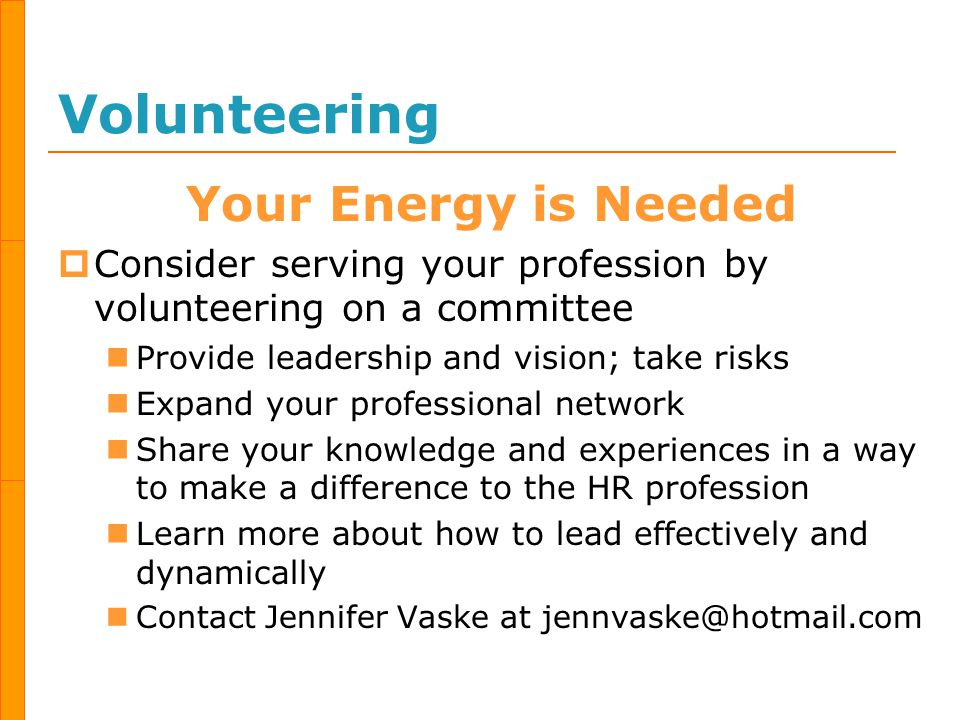Volunteering Your Energy is Needed  Consider serving your profession by volunteering on a committee Provide leadership and vision; take risks Expand your professional network Share your knowledge and experiences in a way to make a difference to the HR profession Learn more about how to lead effectively and dynamically Contact Jennifer Vaske at jennvaske@hotmail.com