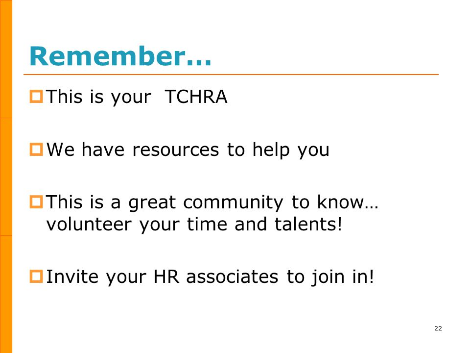 Remember…  This is your TCHRA  We have resources to help you  This is a great community to know… volunteer your time and talents.