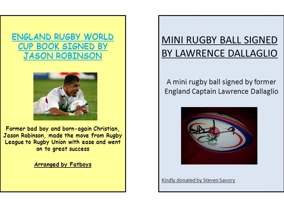 MINI RUGBY BALL SIGNED BY LAWRENCE DALLAGLIO A mini rugby ball signed by former England Captain Lawrence Dallaglio Kindly donated by Steven Savory ENGLAND RUGBY WORLD CUP BOOK SIGNED BY JASON ROBINSON Former bad boy and born-again Christian, Jason Robinson, made the move from Rugby League to Rugby Union with ease and went on to great success Arranged by Fatboys