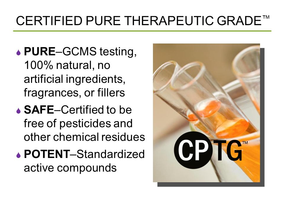 CERTIFIED PURE THERAPEUTIC GRADE ™  PURE–GCMS testing, 100% natural, no artificial ingredients, fragrances, or fillers  SAFE–Certified to be free of pesticides and other chemical residues  POTENT–Standardized active compounds