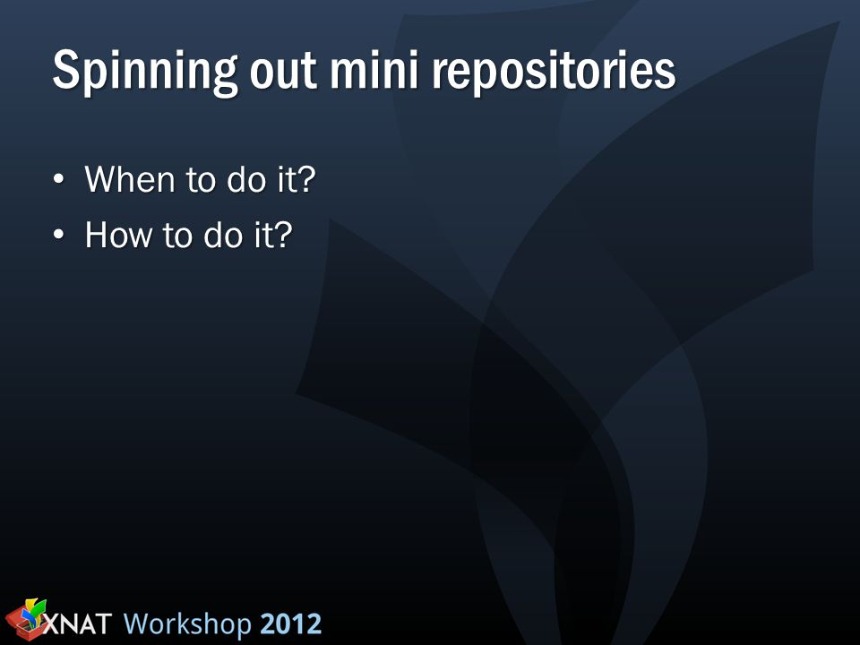 Spinning out mini repositories When to do it? When to do it? How to do it? How to do it?