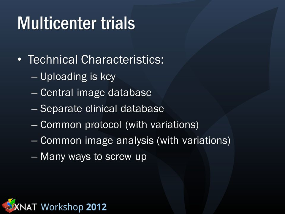 Multicenter trials Technical Characteristics: Technical Characteristics: – Uploading is key – Central image database – Separate clinical database – Co
