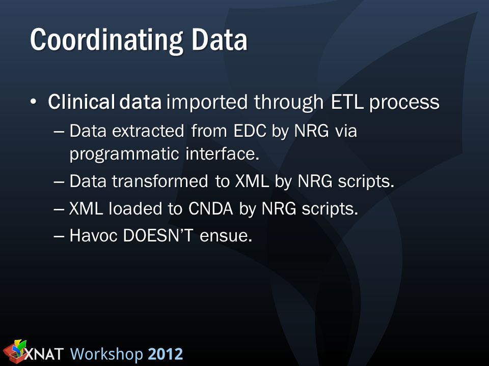 Coordinating Data Clinical data imported through ETL process Clinical data imported through ETL process – Data extracted from EDC by NRG via programmatic interface.
