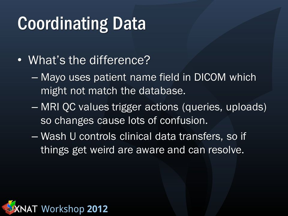 Coordinating Data What's the difference? What's the difference? – Mayo uses patient name field in DICOM which might not match the database. – MRI QC v