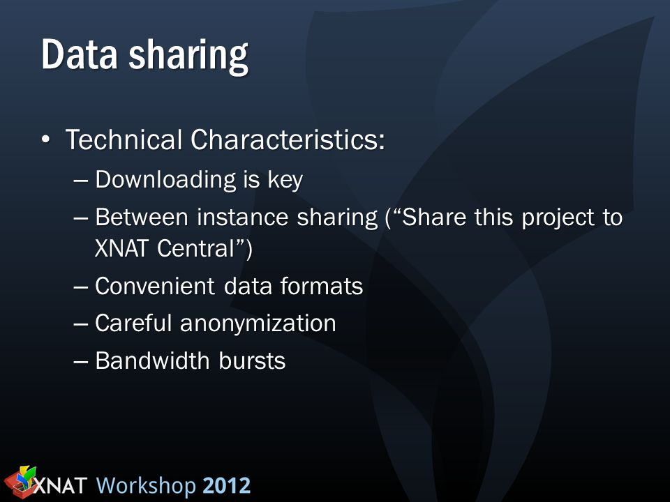 "Data sharing Technical Characteristics: Technical Characteristics: – Downloading is key – Between instance sharing (""Share this project to XNAT Centra"