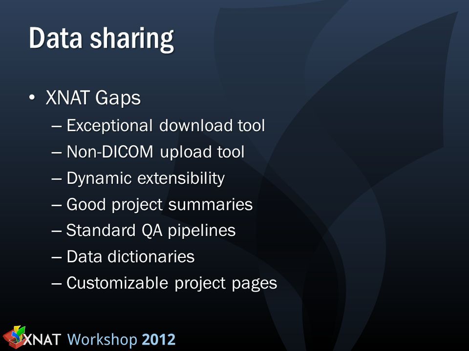 Data sharing XNAT Gaps XNAT Gaps – Exceptional download tool – Non-DICOM upload tool – Dynamic extensibility – Good project summaries – Standard QA pipelines – Data dictionaries – Customizable project pages