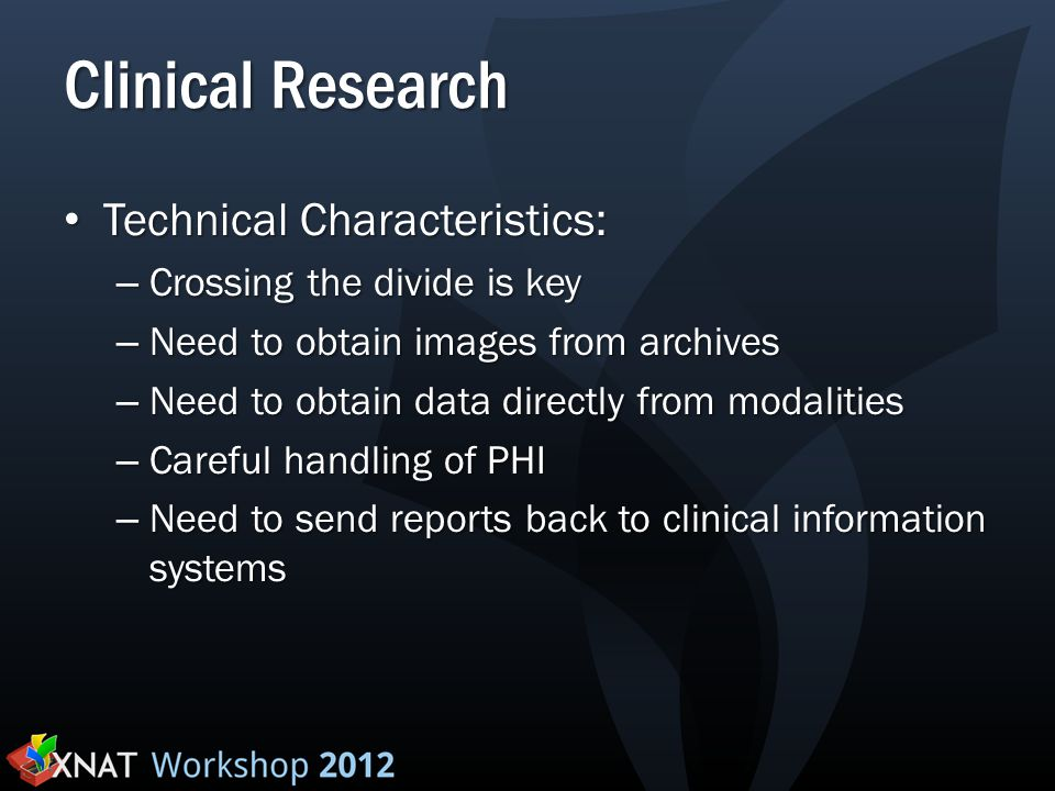 Clinical Research Technical Characteristics: Technical Characteristics: – Crossing the divide is key – Need to obtain images from archives – Need to o