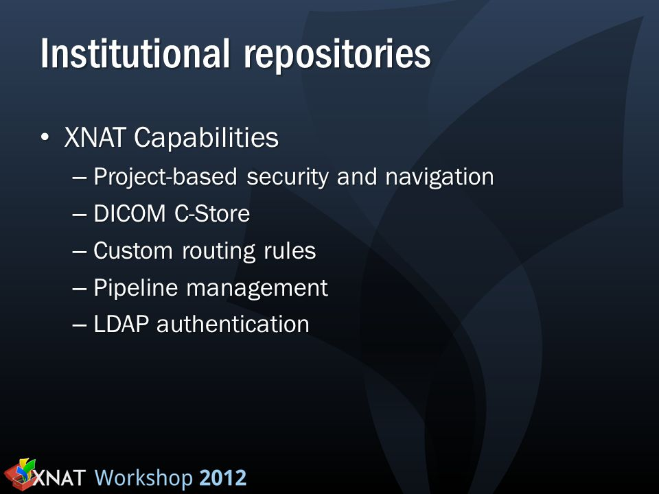 Institutional repositories XNAT Capabilities XNAT Capabilities – Project-based security and navigation – DICOM C-Store – Custom routing rules – Pipeli
