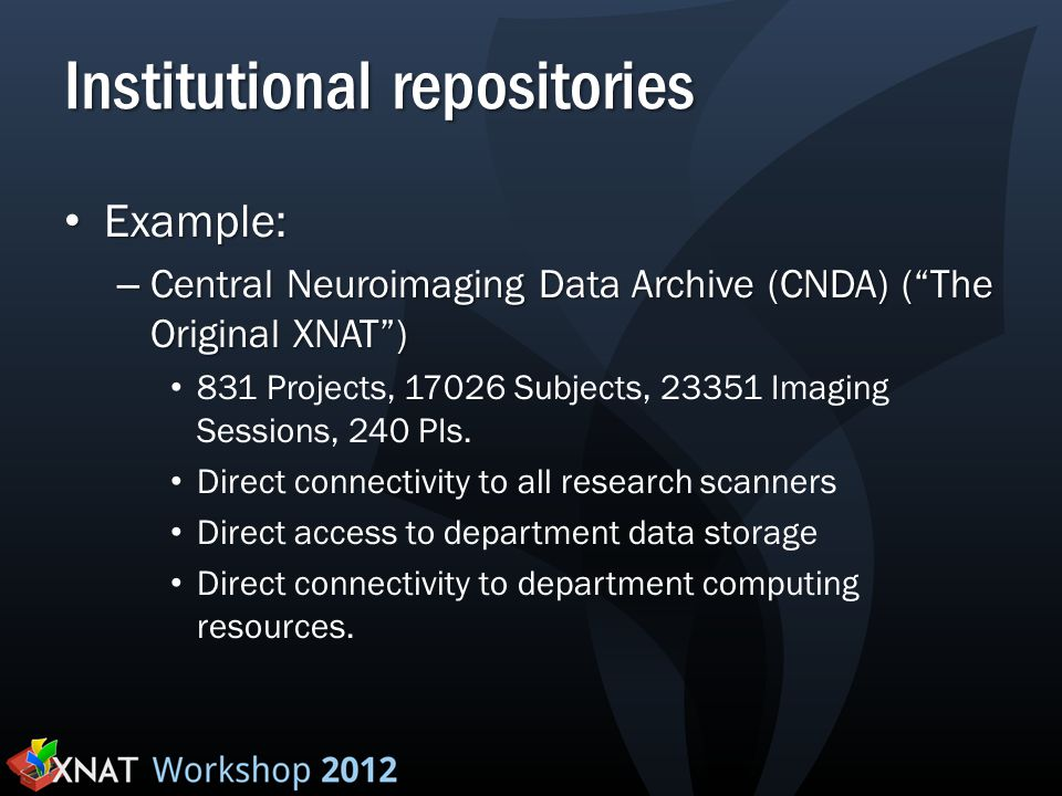 "Institutional repositories Example: Example: – Central Neuroimaging Data Archive (CNDA) (""The Original XNAT"") 831 Projects, 17026 Subjects, 23351 Imag"