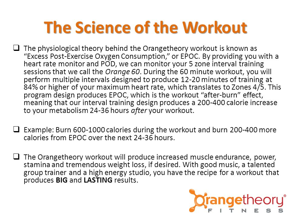 The Science of the Workout  The physiological theory behind the Orangetheory workout is known as Excess Post-Exercise Oxygen Consumption, or EPOC.