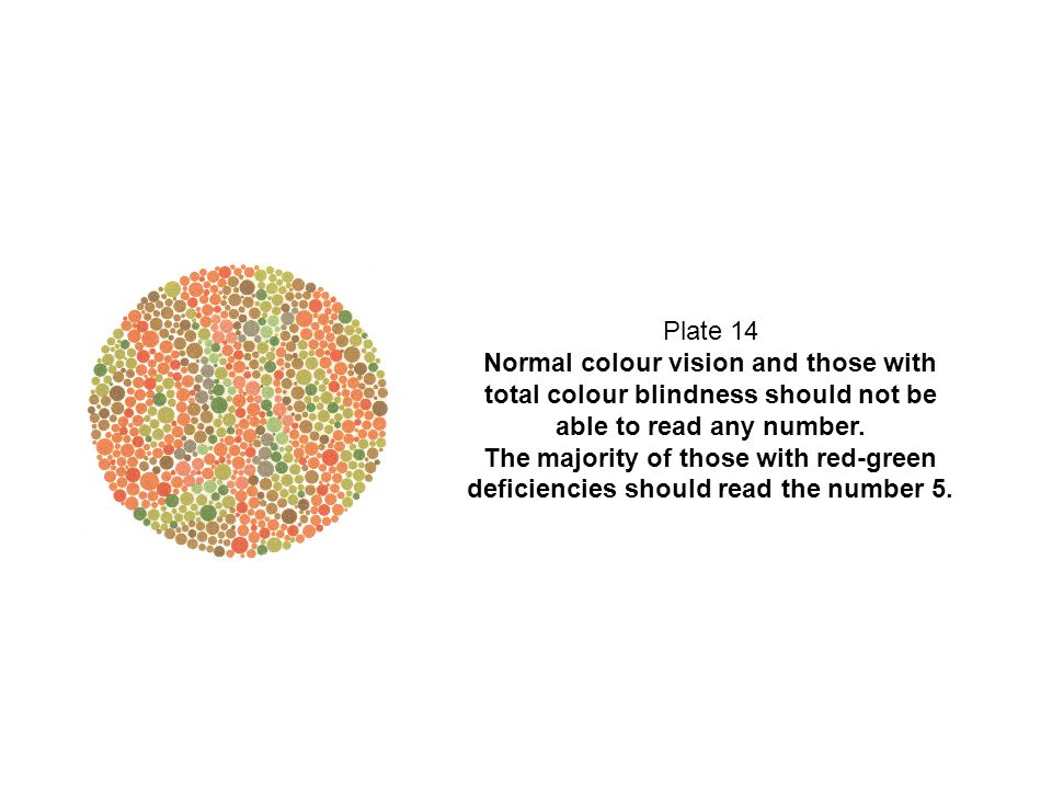 Plate 14 Normal colour vision and those with total colour blindness should not be able to read any number. The majority of those with red-green defici