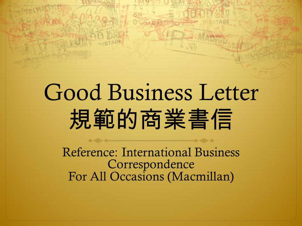 Good Business Letter 規範的商業書信 Reference: International Business Correspondence For All Occasions (Macmillan)