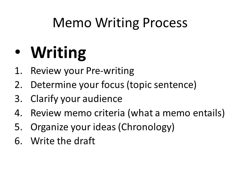 Memo Writing Process Writing 1.Review your Pre-writing 2.Determine your focus (topic sentence) 3.Clarify your audience 4.Review memo criteria (what a
