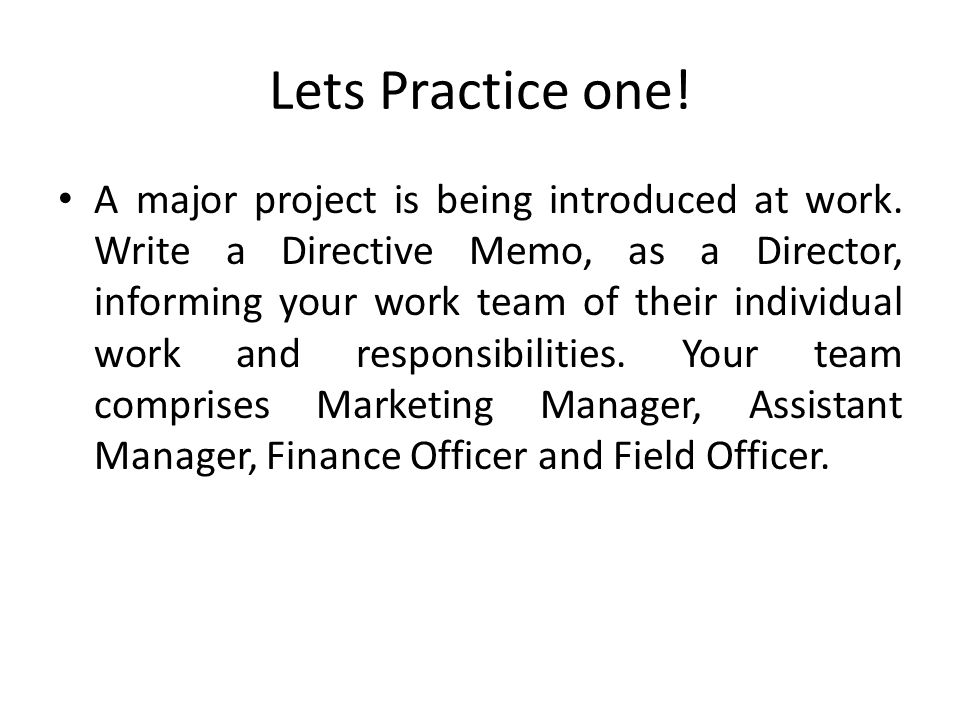 Lets Practice one! A major project is being introduced at work. Write a Directive Memo, as a Director, informing your work team of their individual wo