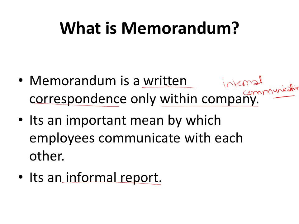 What is Memorandum? Memorandum is a written correspondence only within company. Its an important mean by which employees communicate with each other.