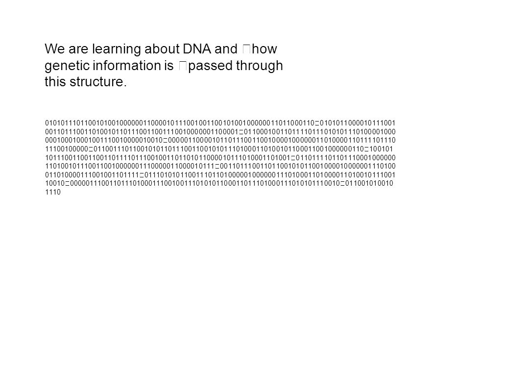 We are learning about DNA and how genetic information is passed through this structure. 01010111011001010010000001100001011100100110010100100000011011