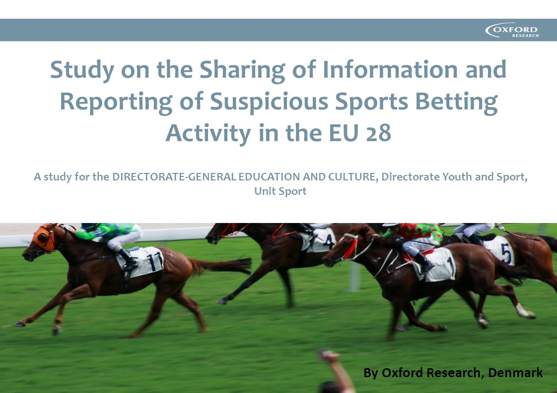 Study on the Sharing of Information and Reporting of Suspicious Sports Betting Activity in the EU 28 A study for the DIRECTORATE-GENERAL EDUCATION AND CULTURE, Directorate Youth and Sport, Unit Sport By Oxford Research, Denmark