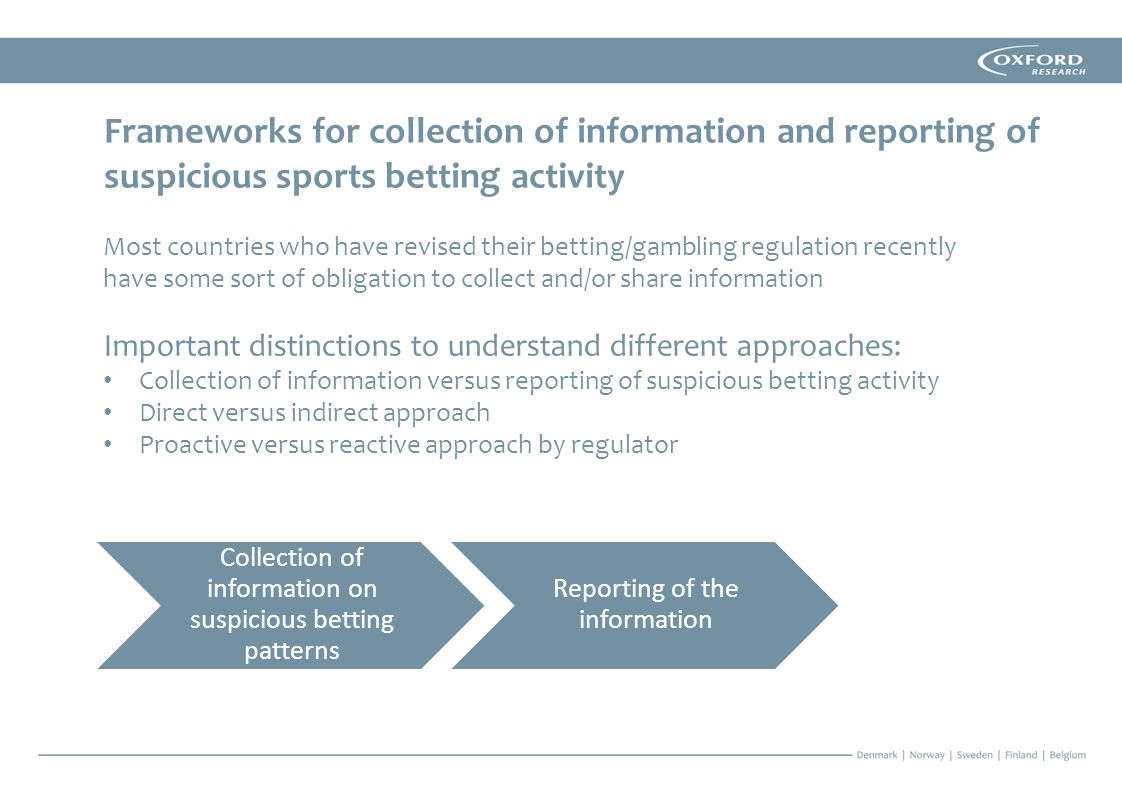 Most countries who have revised their betting/gambling regulation recently have some sort of obligation to collect and/or share information Important distinctions to understand different approaches: Collection of information versus reporting of suspicious betting activity Direct versus indirect approach Proactive versus reactive approach by regulator Collection of information on suspicious betting patterns Reporting of the information