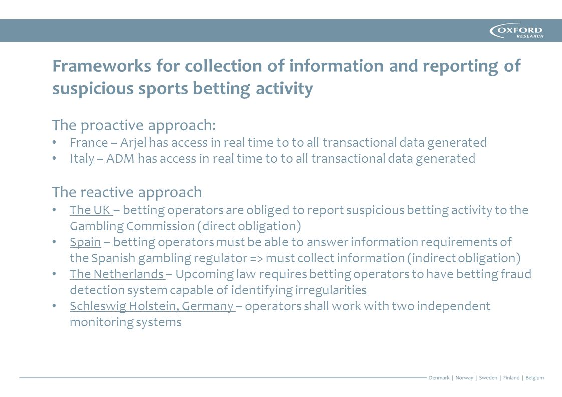 Frameworks for collection of information and reporting of suspicious sports betting activity The proactive approach: France – Arjel has access in real time to to all transactional data generated Italy – ADM has access in real time to to all transactional data generated The reactive approach The UK – betting operators are obliged to report suspicious betting activity to the Gambling Commission (direct obligation) Spain – betting operators must be able to answer information requirements of the Spanish gambling regulator => must collect information (indirect obligation) The Netherlands – Upcoming law requires betting operators to have betting fraud detection system capable of identifying irregularities Schleswig Holstein, Germany – operators shall work with two independent monitoring systems