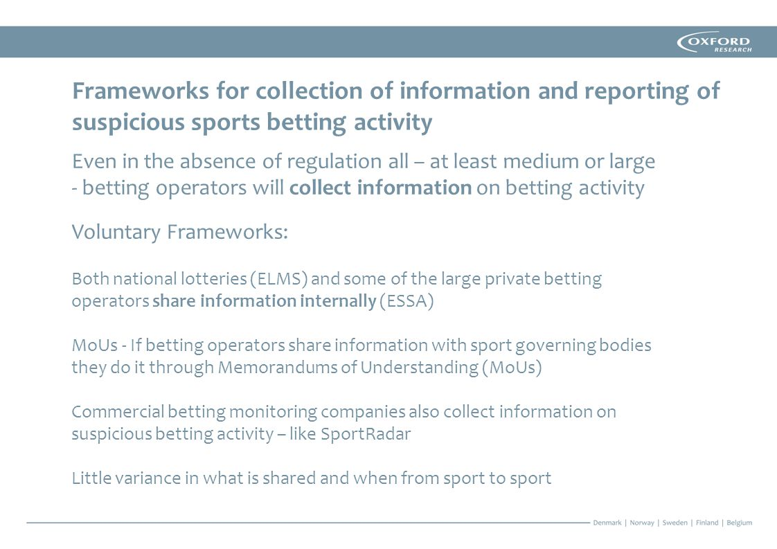 Frameworks for collection of information and reporting of suspicious sports betting activity Even in the absence of regulation all – at least medium or large - betting operators will collect information on betting activity Voluntary Frameworks: Both national lotteries (ELMS) and some of the large private betting operators share information internally (ESSA) MoUs - If betting operators share information with sport governing bodies they do it through Memorandums of Understanding (MoUs) Commercial betting monitoring companies also collect information on suspicious betting activity – like SportRadar Little variance in what is shared and when from sport to sport