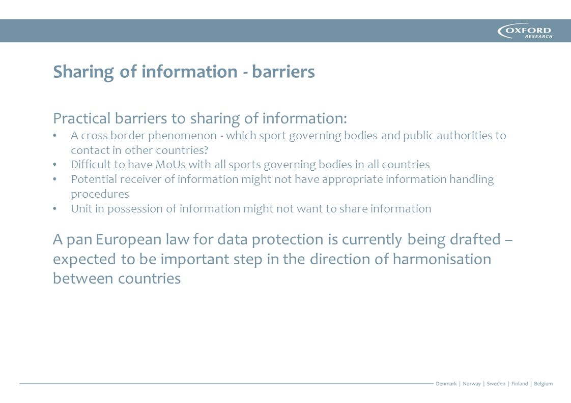 Sharing of information - barriers Practical barriers to sharing of information: A cross border phenomenon - which sport governing bodies and public authorities to contact in other countries.