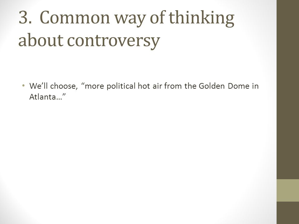 """3. Common way of thinking about controversy We'll choose, """"more political hot air from the Golden Dome in Atlanta…"""""""