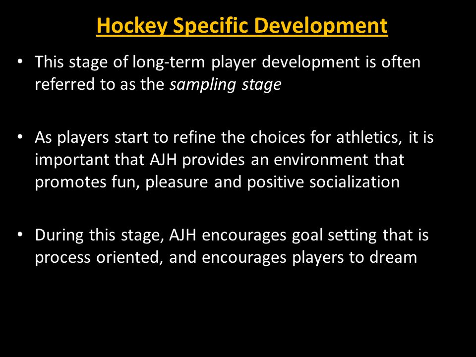Hockey Specific Development This stage of long-term player development is often referred to as the sampling stage As players start to refine the choices for athletics, it is important that AJH provides an environment that promotes fun, pleasure and positive socialization During this stage, AJH encourages goal setting that is process oriented, and encourages players to dream