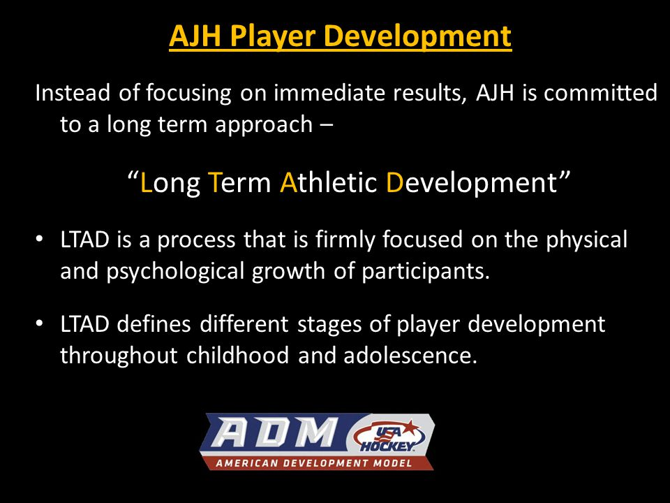 8 STAGES of LTAD (Ice Hockey) Active Start Stage - FUNdamental movement skills FUNdamental Stage - Developing ABC's Learning to Train - Learning fundamental sports skills Training to Train - Building the engine & consolidate sports skills Learn to Compete - Optimizing engine and refine sport skills Training to Compete - Optimizing engine and refine sport skills and performance Training to Win - Maximizing engine , skills and performance Hockey for Life Training to Compete Junior, NCAA Learning to Compete 18 and Under Midgets Training to Train 16 and Under Midgets 14 and Under Bantams Learning to Train 12 and Under Peewee 10 and Under Squirt FUNdamentals 8 and Under Mites 6 and Under Mites Training to Win 19+ Junior, NCAA, NHL Active Start 0-6