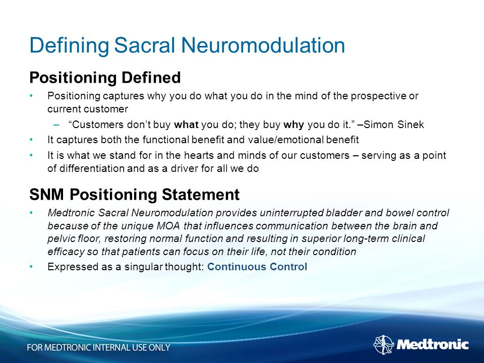 Defining Sacral Neuromodulation Positioning Defined Positioning captures why you do what you do in the mind of the prospective or current customer – Customers don't buy what you do; they buy why you do it. –Simon Sinek It captures both the functional benefit and value/emotional benefit It is what we stand for in the hearts and minds of our customers – serving as a point of differentiation and as a driver for all we do SNM Positioning Statement Medtronic Sacral Neuromodulation provides uninterrupted bladder and bowel control because of the unique MOA that influences communication between the brain and pelvic floor, restoring normal function and resulting in superior long-term clinical efficacy so that patients can focus on their life, not their condition Expressed as a singular thought: Continuous Control
