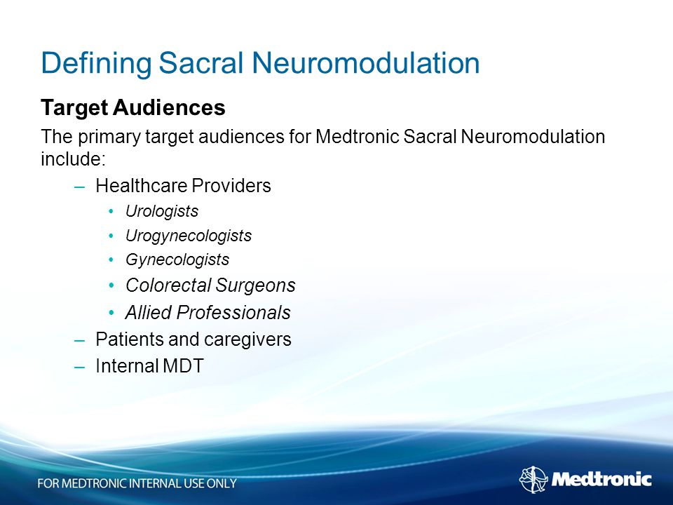Defining Sacral Neuromodulation Target Audiences The primary target audiences for Medtronic Sacral Neuromodulation include: –Healthcare Providers Urologists Urogynecologists Gynecologists Colorectal Surgeons Allied Professionals –Patients and caregivers –Internal MDT