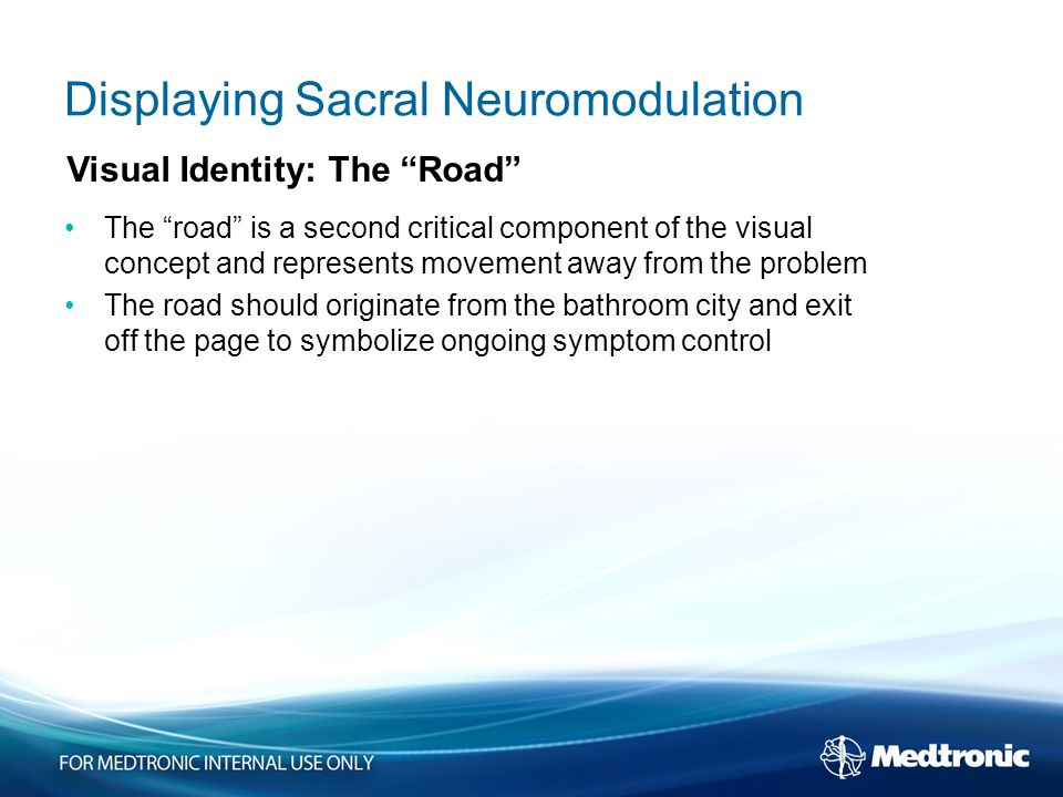 Displaying Sacral Neuromodulation The road is a second critical component of the visual concept and represents movement away from the problem The road should originate from the bathroom city and exit off the page to symbolize ongoing symptom control Visual Identity: The Road