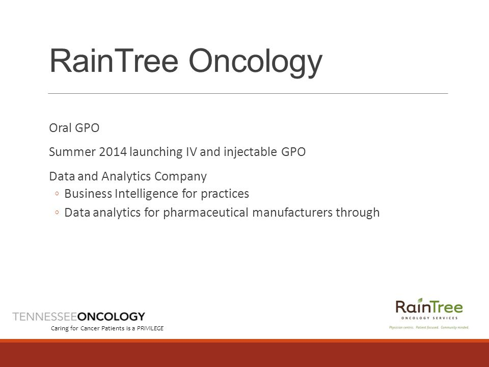 RainTree Oncology Oral GPO Summer 2014 launching IV and injectable GPO Data and Analytics Company ◦Business Intelligence for practices ◦Data analytics for pharmaceutical manufacturers through Caring for Cancer Patients is a PRIVILEGE