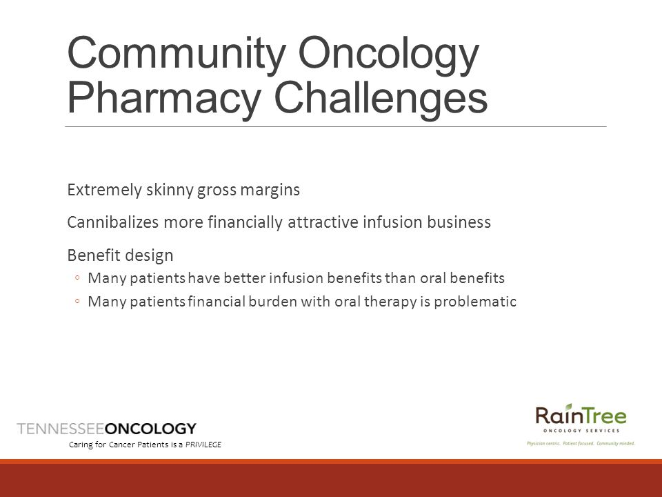 Community Oncology Pharmacy Challenges Extremely skinny gross margins Cannibalizes more financially attractive infusion business Benefit design ◦Many patients have better infusion benefits than oral benefits ◦Many patients financial burden with oral therapy is problematic Caring for Cancer Patients is a PRIVILEGE