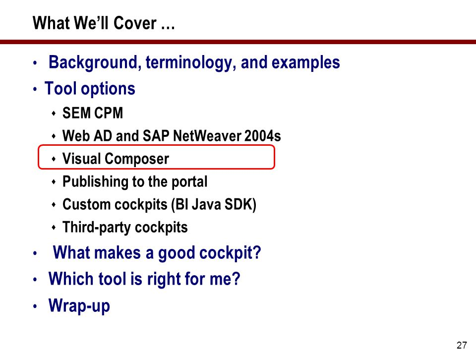 27 What We'll Cover … Background, terminology, and examples Tool options  SEM CPM  Web AD and SAP NetWeaver 2004s  Visual Composer  Publishing to the portal  Custom cockpits (BI Java SDK)  Third-party cockpits What makes a good cockpit.