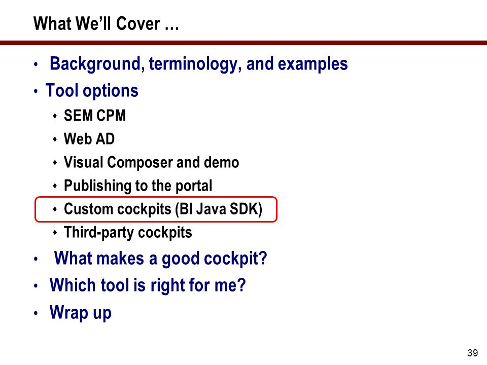 39 What We'll Cover … Background, terminology, and examples Tool options  SEM CPM  Web AD  Visual Composer and demo  Publishing to the portal  Custom cockpits (BI Java SDK)  Third-party cockpits What makes a good cockpit.