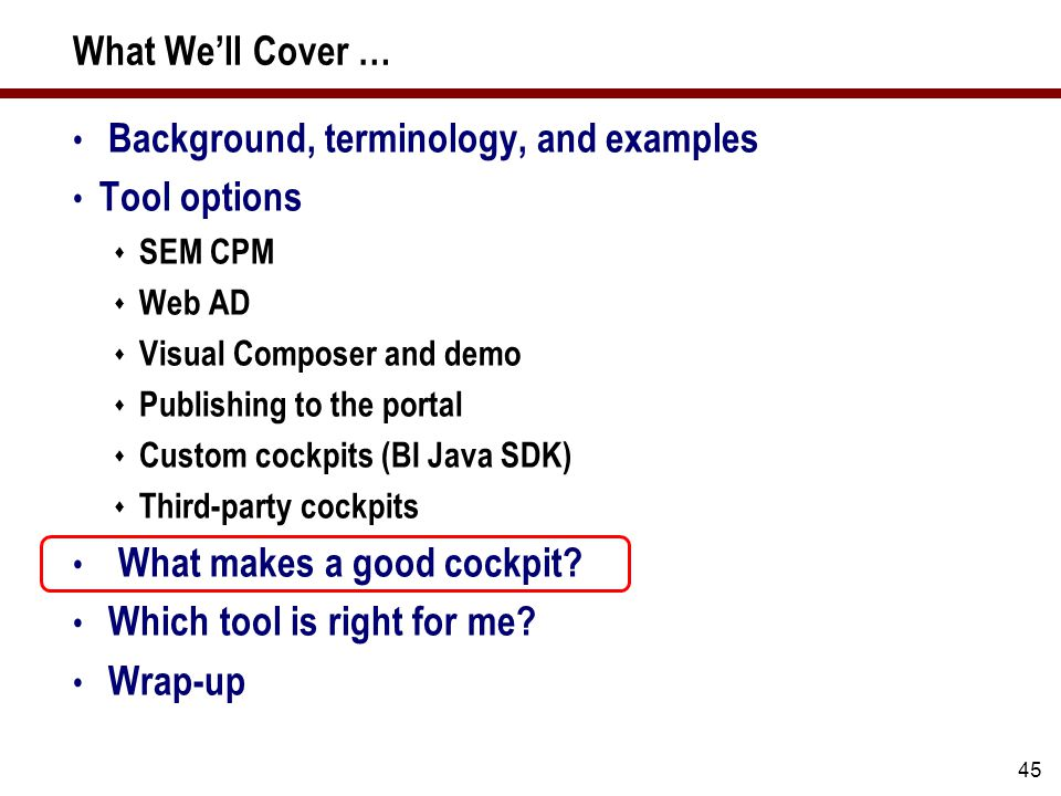 45 What We'll Cover … Background, terminology, and examples Tool options  SEM CPM  Web AD  Visual Composer and demo  Publishing to the portal  Custom cockpits (BI Java SDK)  Third-party cockpits What makes a good cockpit.